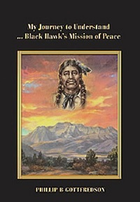 "Phillip B Gottfredson's book ""My Journey to Understand Black Hawk's Mission of Peace"" a history of Timpanogos Indians and the Utah Black Hawk War."